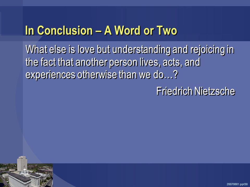 20070881.ppt30 In Conclusion – A Word or Two What else is love but understanding and rejoicing in the fact that another person lives, acts, and experiences otherwise than we do….