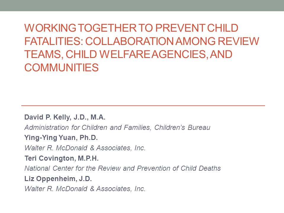 Examining Child Fatality Reviews and Cross- System Fatality Reviews to Promote the Safety of Children and Youth at Risk Funded by the Administration on Children, Youth and Families, Childrens Bureau 9/26/2011 through 9/25/2012 Contract Number: HHSP23320095656WC Working Together to Prevent Child Fatalities: Collaboration Among Review Teams, Child Welfare Agencies, and Communities 2