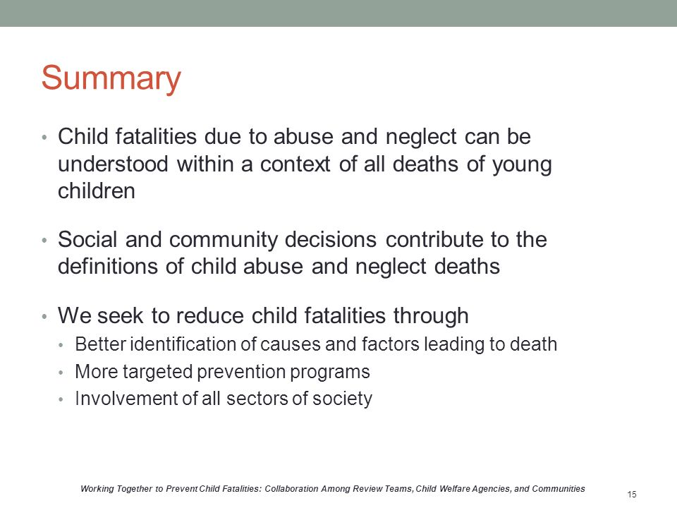 Summary Child fatalities due to abuse and neglect can be understood within a context of all deaths of young children Social and community decisions contribute to the definitions of child abuse and neglect deaths We seek to reduce child fatalities through Better identification of causes and factors leading to death More targeted prevention programs Involvement of all sectors of society Working Together to Prevent Child Fatalities: Collaboration Among Review Teams, Child Welfare Agencies, and Communities 15