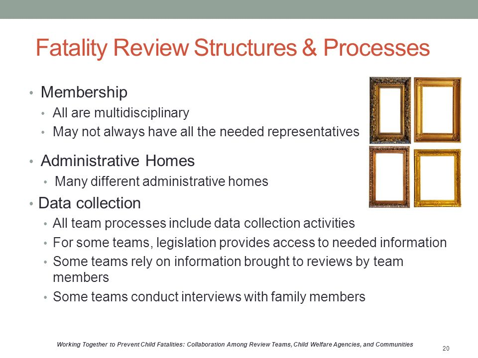 Fatality Review Structures & Processes Membership All are multidisciplinary May not always have all the needed representatives Administrative Homes Many different administrative homes Data collection All team processes include data collection activities For some teams, legislation provides access to needed information Some teams rely on information brought to reviews by team members Some teams conduct interviews with family members Working Together to Prevent Child Fatalities: Collaboration Among Review Teams, Child Welfare Agencies, and Communities 20