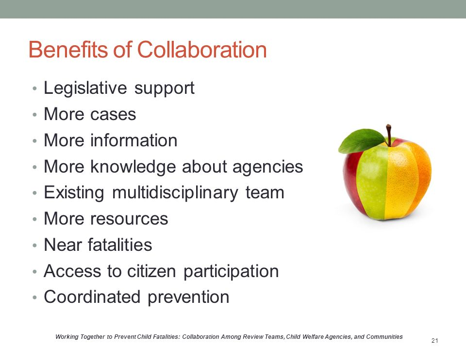 Benefits of Collaboration Legislative support More cases More information More knowledge about agencies Existing multidisciplinary team More resources Near fatalities Access to citizen participation Coordinated prevention Working Together to Prevent Child Fatalities: Collaboration Among Review Teams, Child Welfare Agencies, and Communities 21