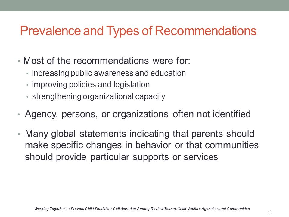 Prevalence and Types of Recommendations Most of the recommendations were for: increasing public awareness and education improving policies and legislation strengthening organizational capacity Agency, persons, or organizations often not identified Many global statements indicating that parents should make specific changes in behavior or that communities should provide particular supports or services Working Together to Prevent Child Fatalities: Collaboration Among Review Teams, Child Welfare Agencies, and Communities 24