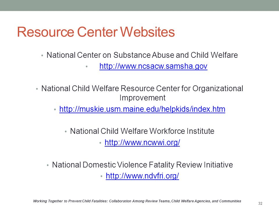 Resource Center Websites National Center on Substance Abuse and Child Welfare http://www.ncsacw.samsha.gov National Child Welfare Resource Center for Organizational Improvement http://muskie.usm.maine.edu/helpkids/index.htm National Child Welfare Workforce Institute http://www.ncwwi.org/ National Domestic Violence Fatality Review Initiative http://www.ndvfri.org/ Working Together to Prevent Child Fatalities: Collaboration Among Review Teams, Child Welfare Agencies, and Communities 32