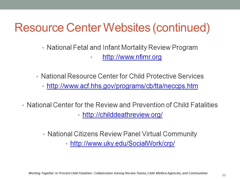 Resource Center Websites (continued) National Fetal and Infant Mortality Review Program   National Resource Center for Child Protective Services   National Center for the Review and Prevention of Child Fatalities   National Citizens Review Panel Virtual Community   Working Together to Prevent Child Fatalities: Collaboration Among Review Teams, Child Welfare Agencies, and Communities 33