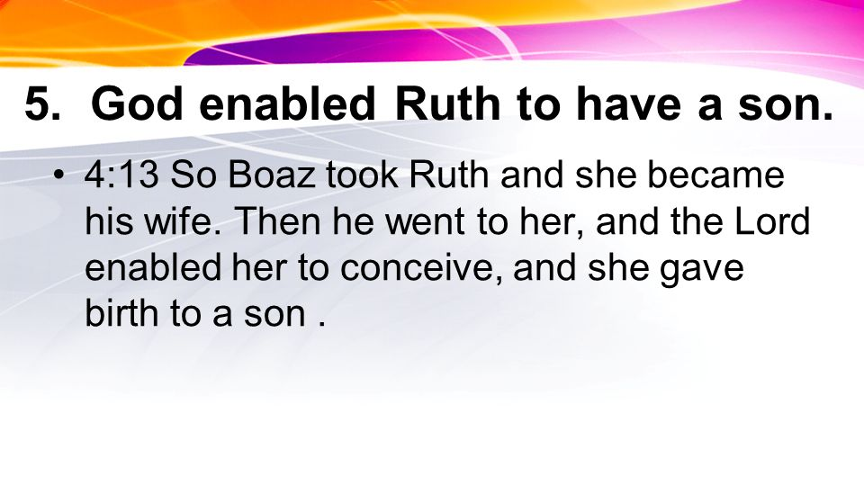 5. God enabled Ruth to have a son. 4:13 So Boaz took Ruth and she became his wife.