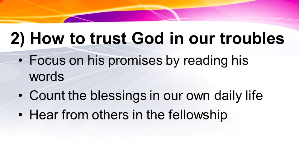 2) How to trust God in our troubles Focus on his promises by reading his words Count the blessings in our own daily life Hear from others in the fello