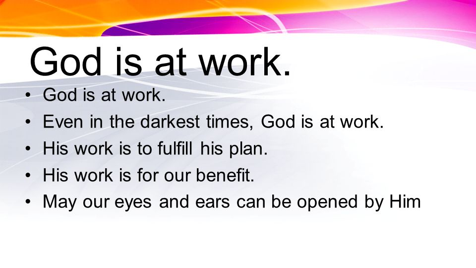 God is at work. Even in the darkest times, God is at work. His work is to fulfill his plan. His work is for our benefit. May our eyes and ears can be