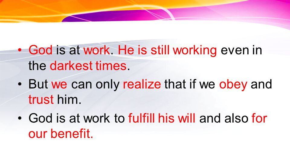 God is at work. He is still working even in the darkest times. But we can only realize that if we obey and trust him. God is at work to fulfill his wi