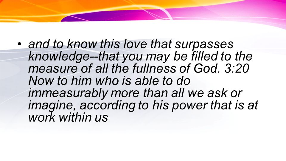 and to know this love that surpasses knowledge--that you may be filled to the measure of all the fullness of God.