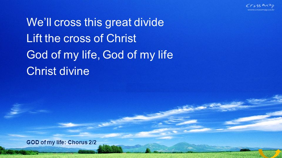 Well cross this great divide Lift the cross of Christ God of my life, God of my life Christ divine GOD of my life: Chorus 2/2