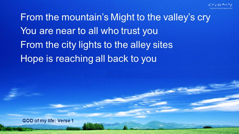 From the mountains Might to the valleys cry You are near to all who trust you From the city lights to the alley sites Hope is reaching all back to you GOD of my life: Verse 1