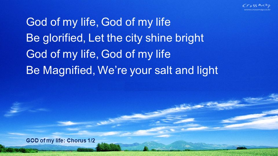 God of my life, God of my life Be glorified, Let the city shine bright God of my life, God of my life Be Magnified, Were your salt and light GOD of my life: Chorus 1/2