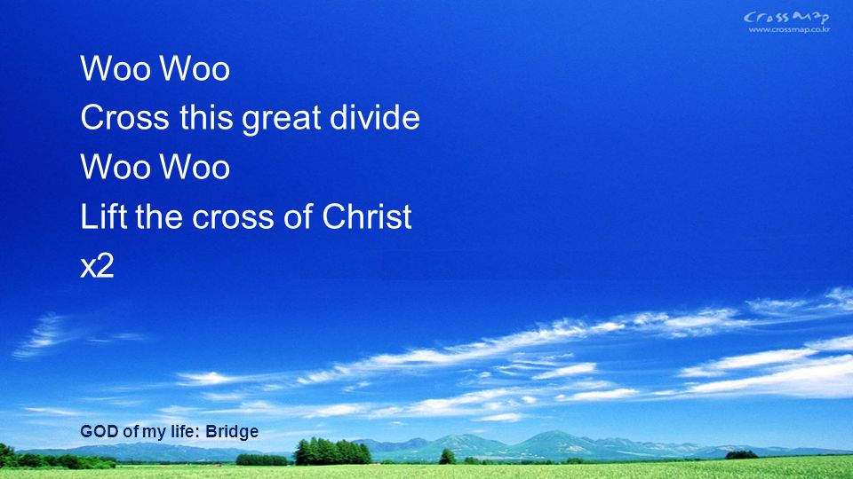 Woo Cross this great divide Woo Lift the cross of Christ x2 GOD of my life: Bridge