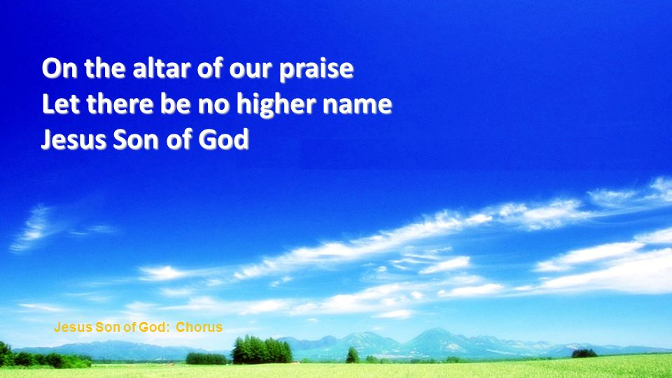 On the altar of our praise Let there be no higher name Jesus Son of God Jesus Son of God: Chorus