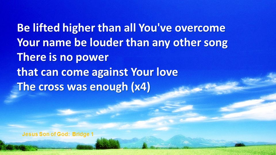 Be lifted higher than all You ve overcome Your name be louder than any other song There is no power that can come against Your love The cross was enough (x4) Jesus Son of God: Bridge 1