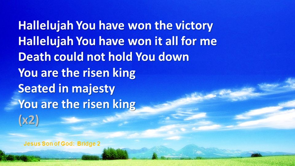 Hallelujah You have won the victory Hallelujah You have won it all for me Death could not hold You down You are the risen king Seated in majesty You are the risen king (x2) Jesus Son of God: Bridge 2