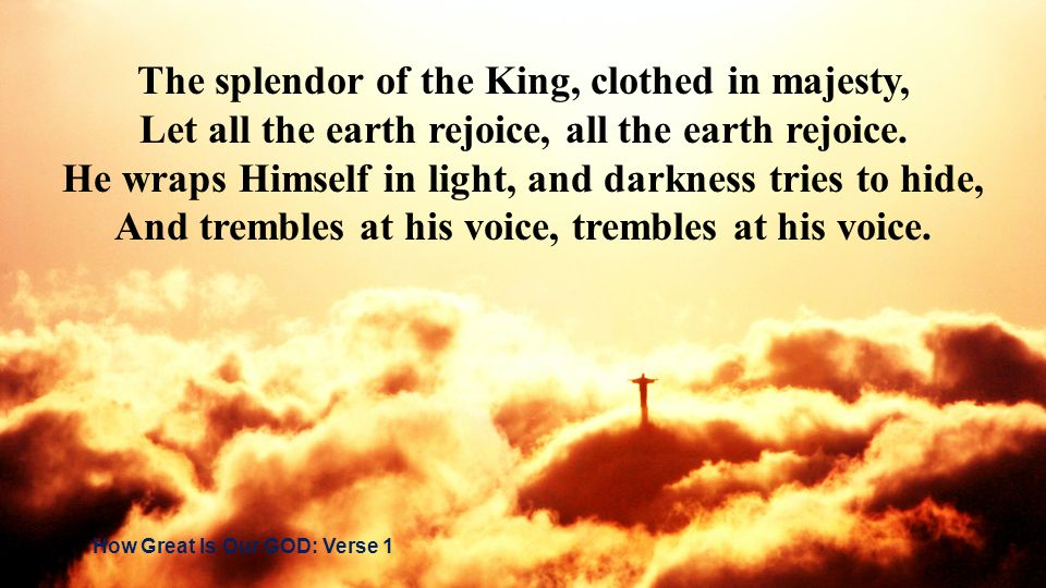 The splendor of the King, clothed in majesty, Let all the earth rejoice, all the earth rejoice. He wraps Himself in light, and darkness tries to hide,