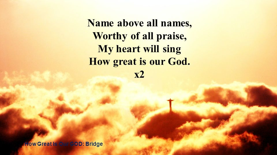 Name above all names, Worthy of all praise, My heart will sing How great is our God. x2 How Great Is Our GOD: Bridge