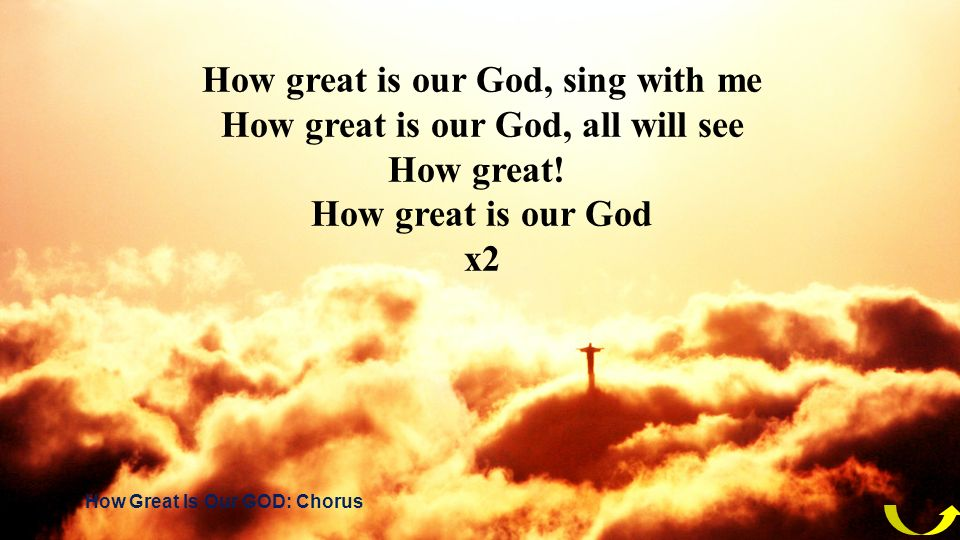 How great is our God, sing with me How great is our God, all will see How great! How great is our God x2 How Great Is Our GOD: Chorus