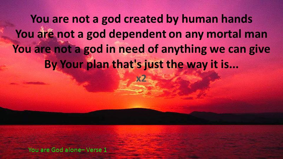 You are not a god created by human hands You are not a god dependent on any mortal man You are not a god in need of anything we can give By Your plan