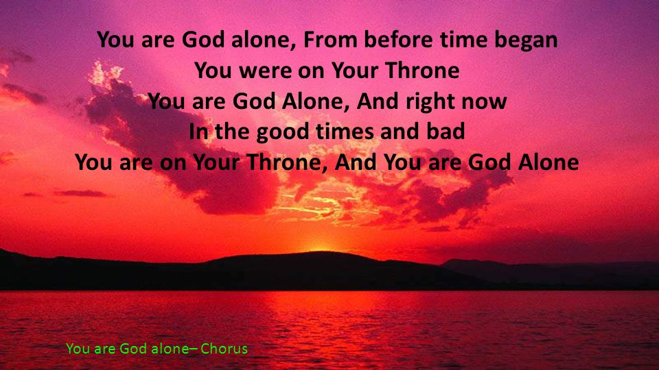 You are God alone, From before time began You were on Your Throne You are God Alone, And right now In the good times and bad You are on Your Throne, A