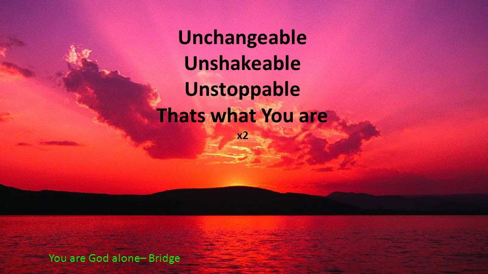 Unchangeable Unshakeable Unstoppable Thats what You are x2 You are God alone– Bridge