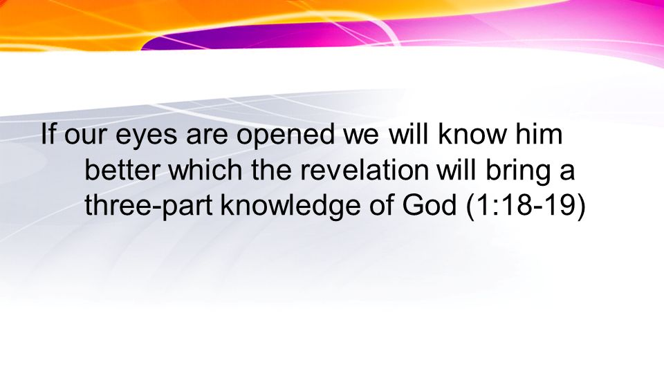 If our eyes are opened we will know him better which the revelation will bring a three-part knowledge of God (1:18-19)