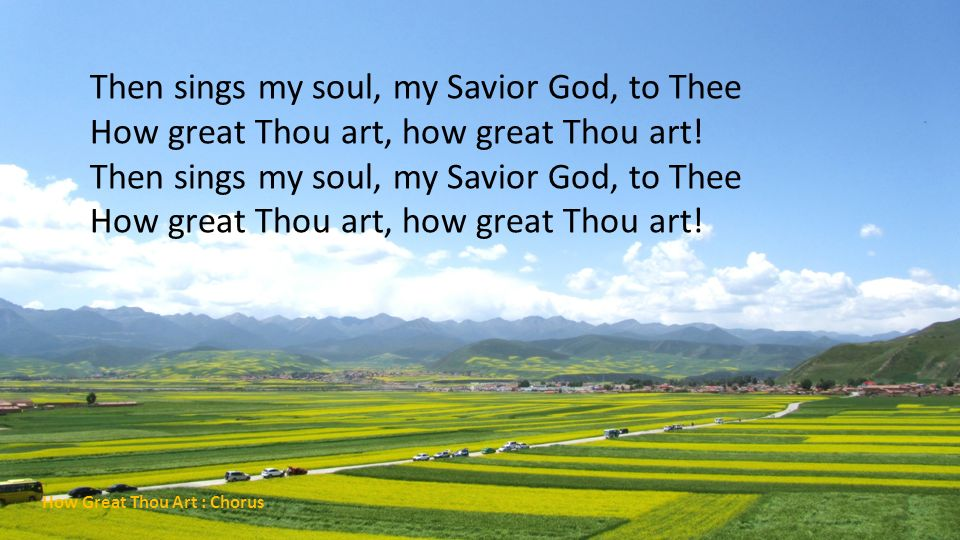 Then sings my soul, my Savior God, to Thee How great Thou art, how great Thou art! Then sings my soul, my Savior God, to Thee How great Thou art, how