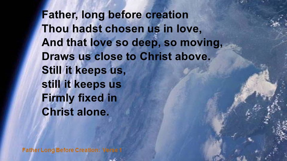 Father, long before creation Thou hadst chosen us in love, And that love so deep, so moving, Draws us close to Christ above.