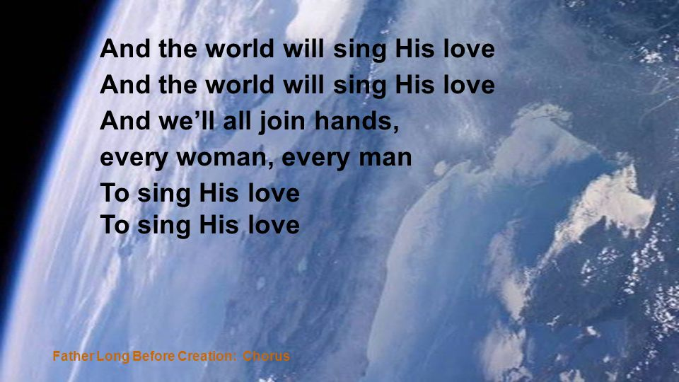 And the world will sing His love And well all join hands, every woman, every man To sing His love Father Long Before Creation: Chorus
