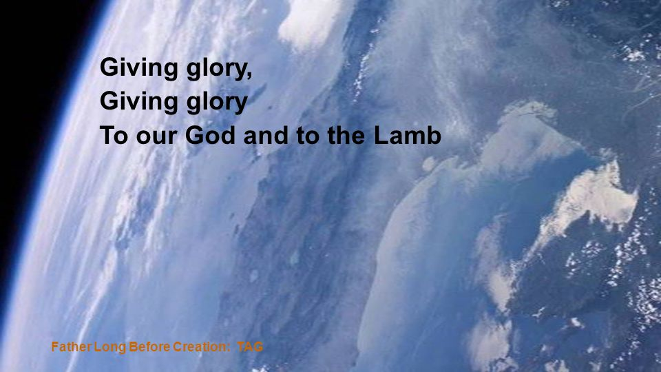 Father Long Before Creation: TAG Giving glory, Giving glory To our God and to the Lamb