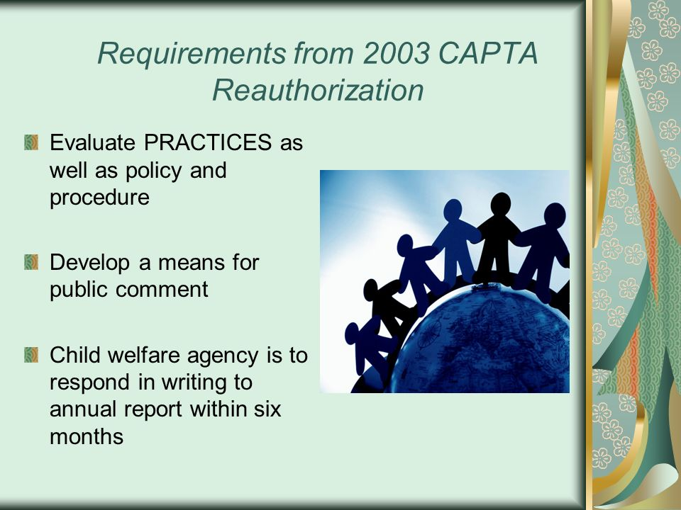 Requirements from 2003 CAPTA Reauthorization Evaluate PRACTICES as well as policy and procedure Develop a means for public comment Child welfare agenc