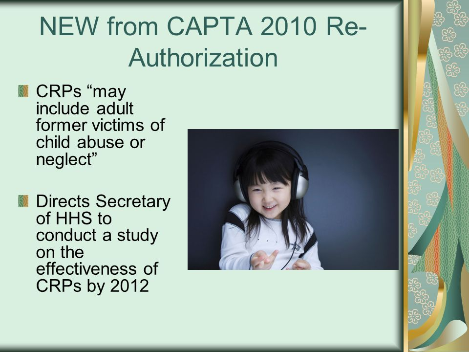NEW from CAPTA 2010 Re- Authorization CRPs may include adult former victims of child abuse or neglect Directs Secretary of HHS to conduct a study on t