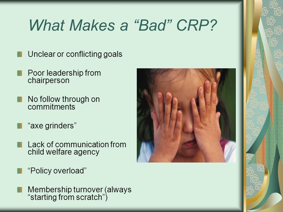 What Makes a Bad CRP? Unclear or conflicting goals Poor leadership from chairperson No follow through on commitments axe grinders Lack of communicatio