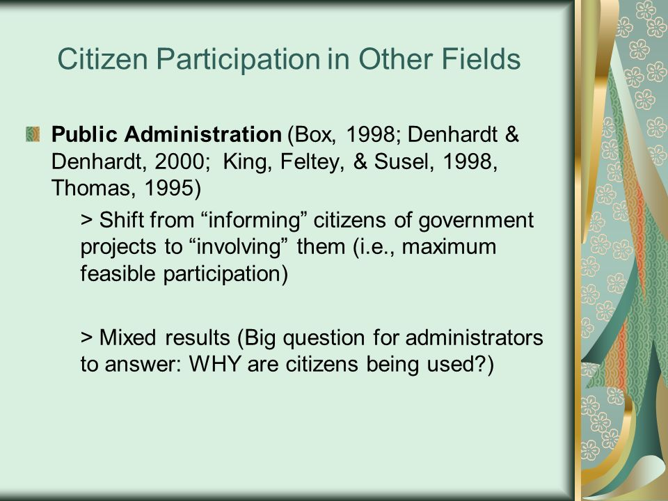 Citizen Participation in Other Fields Public Administration (Box, 1998; Denhardt & Denhardt, 2000; King, Feltey, & Susel, 1998, Thomas, 1995) > Shift from informing citizens of government projects to involving them (i.e., maximum feasible participation) > Mixed results (Big question for administrators to answer: WHY are citizens being used?)