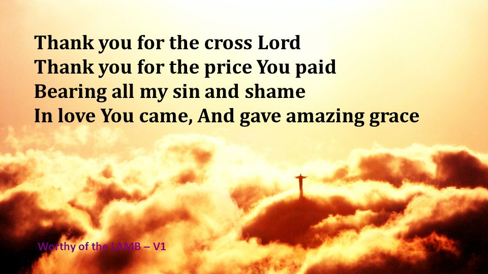 Thank you for the cross Lord Thank you for the price You paid Bearing all my sin and shame In love You came, And gave amazing grace Worthy of the LAMB