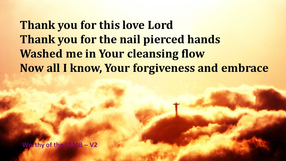 Thank you for this love Lord Thank you for the nail pierced hands Washed me in Your cleansing flow Now all I know, Your forgiveness and embrace Worthy