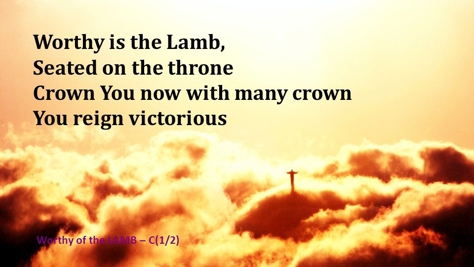 Worthy is the Lamb, Seated on the throne Crown You now with many crown You reign victorious Worthy of the LAMB – C(1/2)