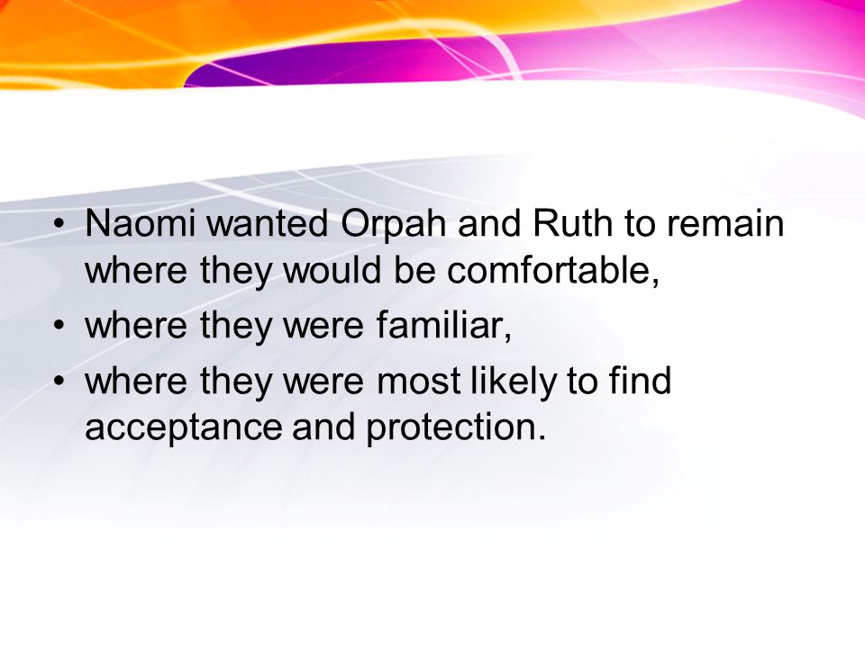 Naomi wanted Orpah and Ruth to remain where they would be comfortable, where they were familiar, where they were most likely to find acceptance and protection.