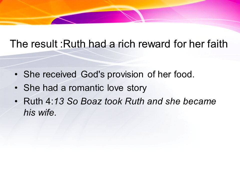 The result :Ruth had a rich reward for her faith She received God s provision of her food.