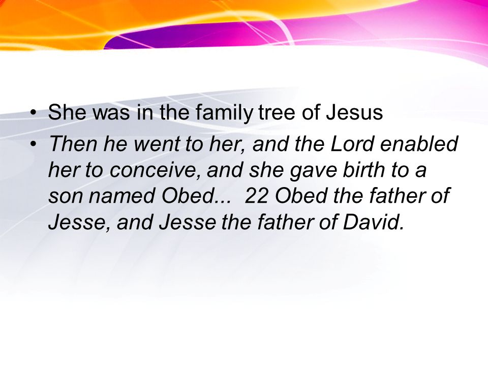 She was in the family tree of Jesus Then he went to her, and the Lord enabled her to conceive, and she gave birth to a son named Obed...