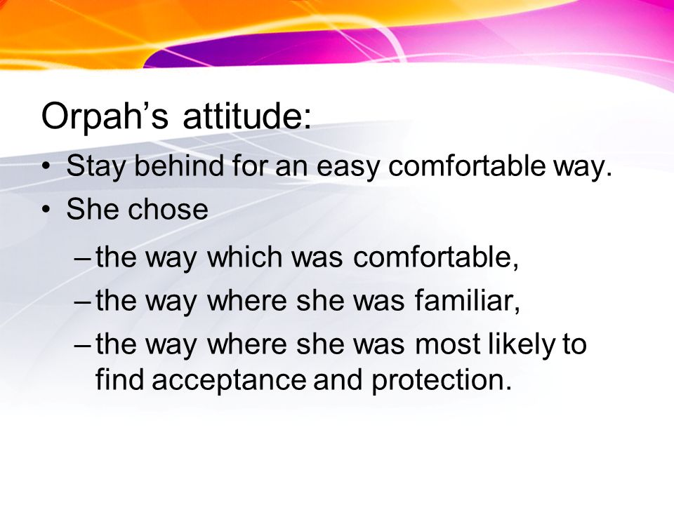 Orpahs attitude: Stay behind for an easy comfortable way.