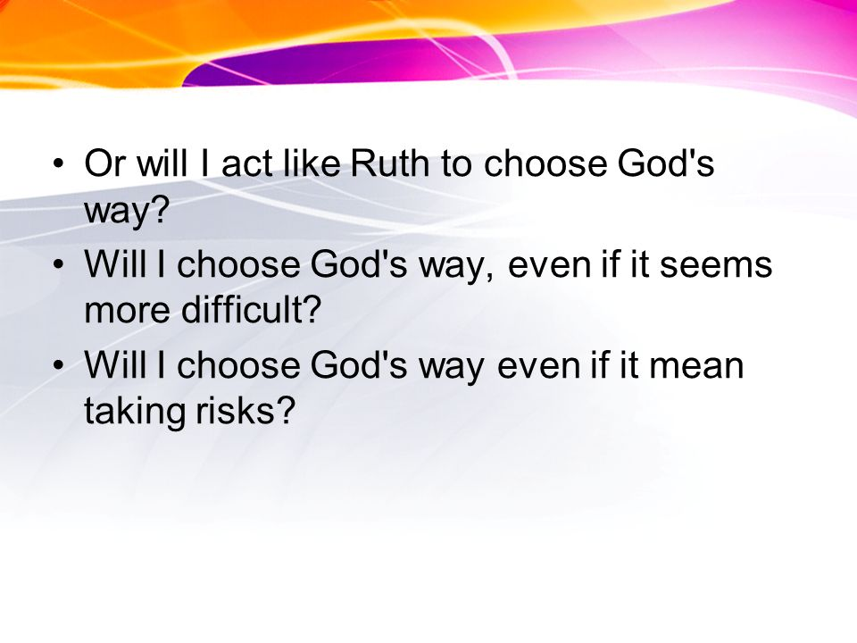 Or will I act like Ruth to choose God s way.