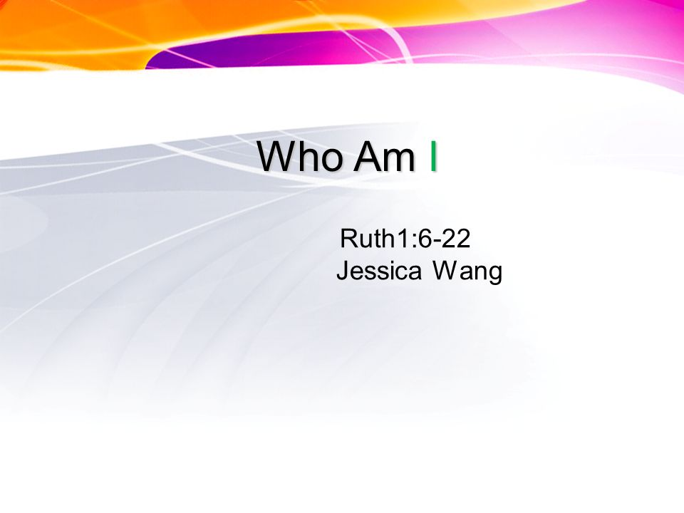 Who Am I Ruth1:6-22 Jessica Wang