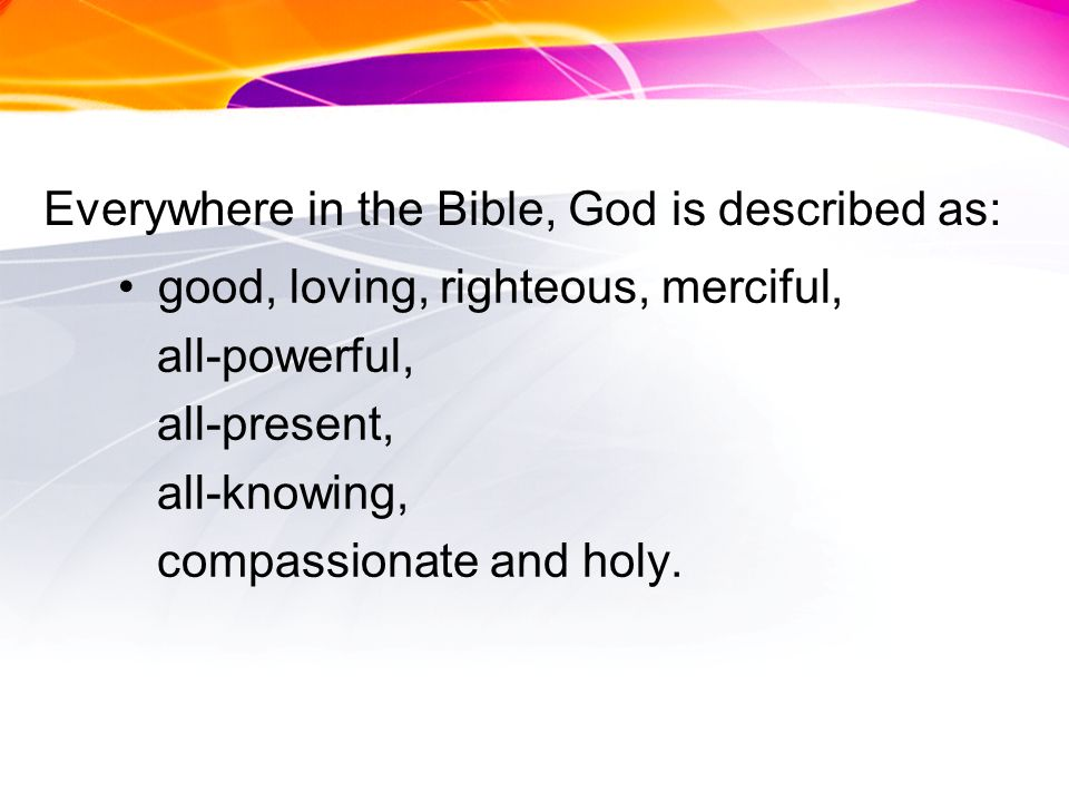Everywhere in the Bible, God is described as: good, loving, righteous, merciful, all-powerful, all-present, all-knowing, compassionate and holy.