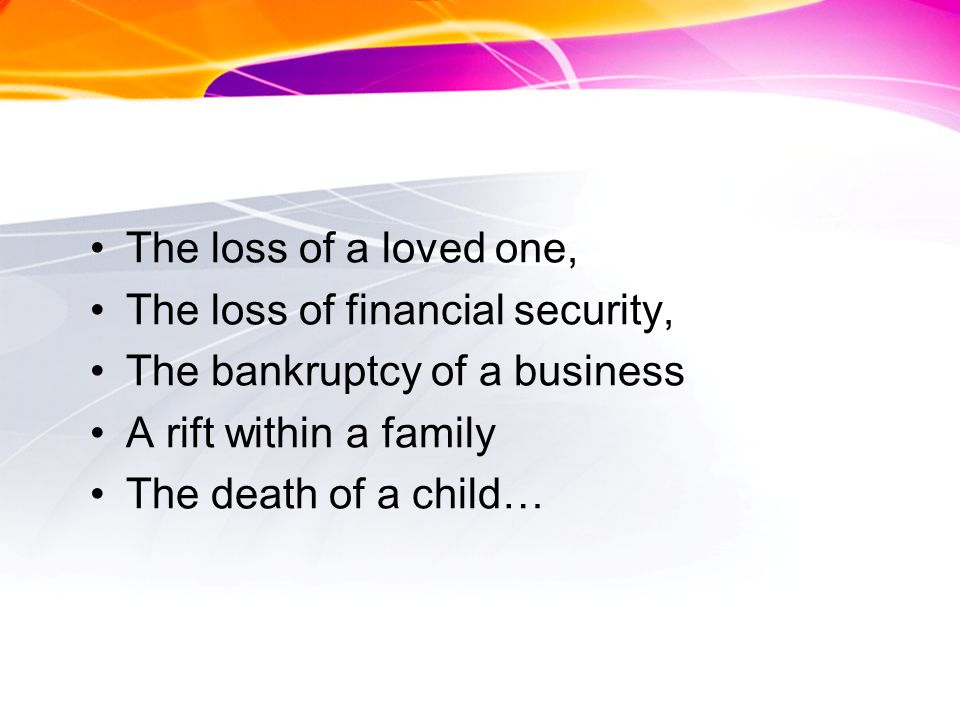 The loss of a loved one, The loss of financial security, The bankruptcy of a business A rift within a family The death of a child…