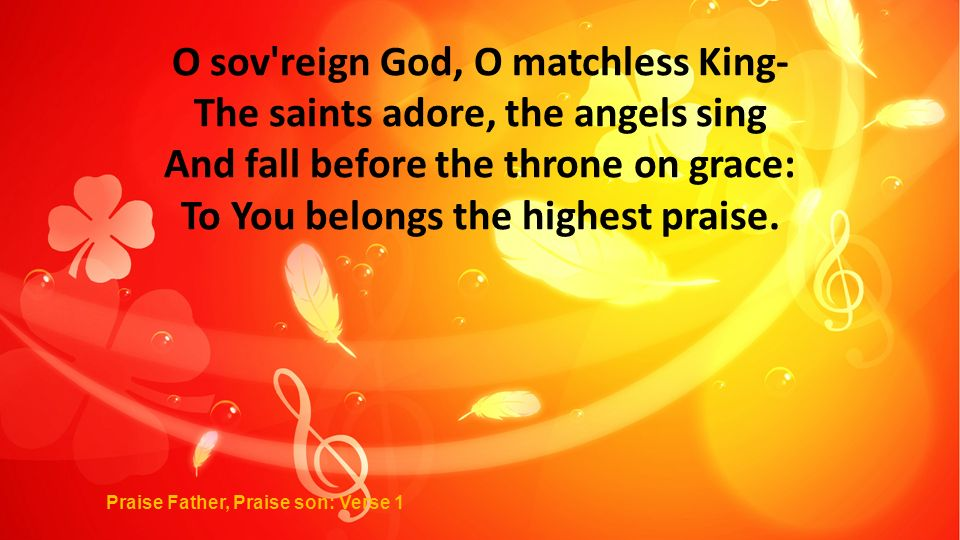 O sov reign God, O matchless King- The saints adore, the angels sing And fall before the throne on grace: To You belongs the highest praise.