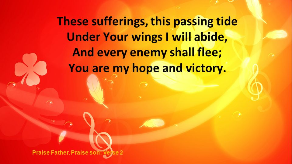 These sufferings, this passing tide Under Your wings I will abide, And every enemy shall flee; You are my hope and victory.