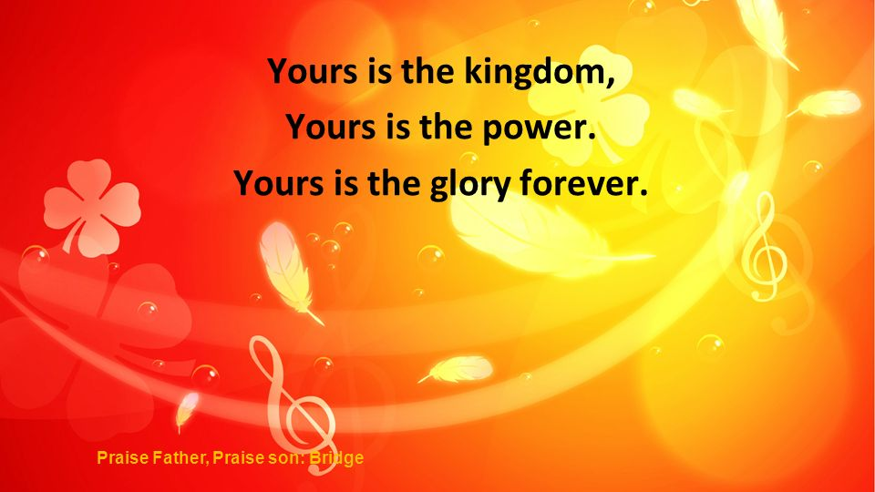 Yours is the kingdom, Yours is the power. Yours is the glory forever.