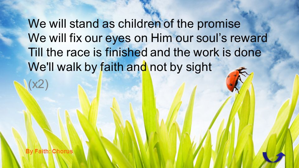 We will stand as children of the promise We will fix our eyes on Him our souls reward Till the race is finished and the work is done We ll walk by faith and not by sight (x2) By Faith: Chorus